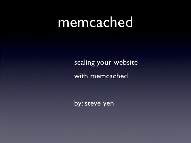 memcached   scaling your website  with memcached    by: steve yen