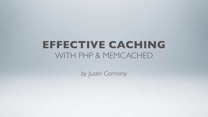 EFFECTIVE CACHING  WITH PHP & MEMCACHED        by Justin Carmony