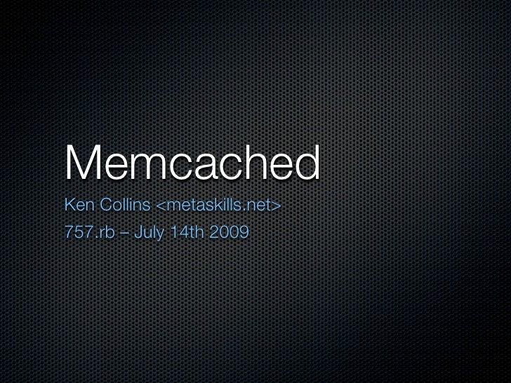 MemcachedKen Collins <metaskills.net>757.rb – July 14th 2009