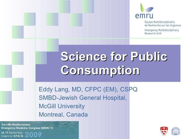Science for Public Consumption   Eddy Lang, MD, CFPC (EM), CSPQ  SMBD-Jewish General Hospital,  McGill University Montreal...