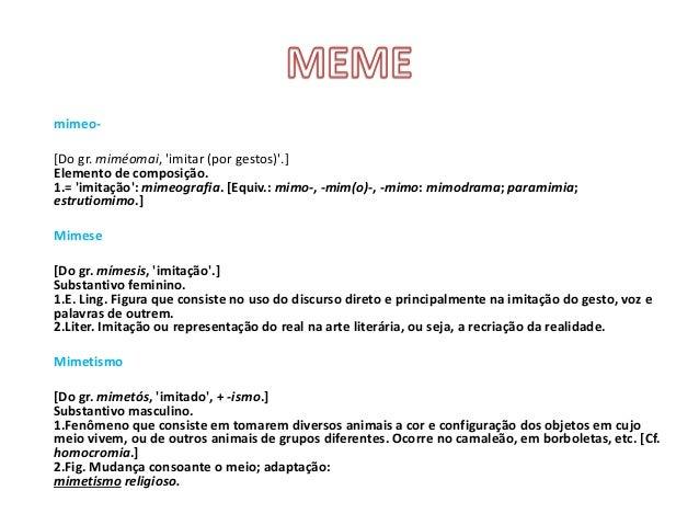 mimeo- [Do gr. miméomai, 'imitar (por gestos)'.] Elemento de composição. 1.= 'imitação': mimeografia. [Equiv.: mimo-, -mim...