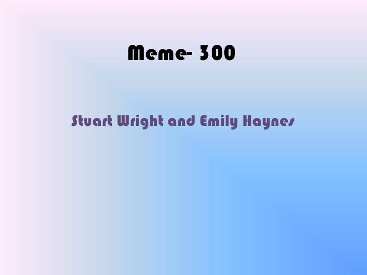 Meme- 300<br />Stuart Wright and Emily Haynes<br />