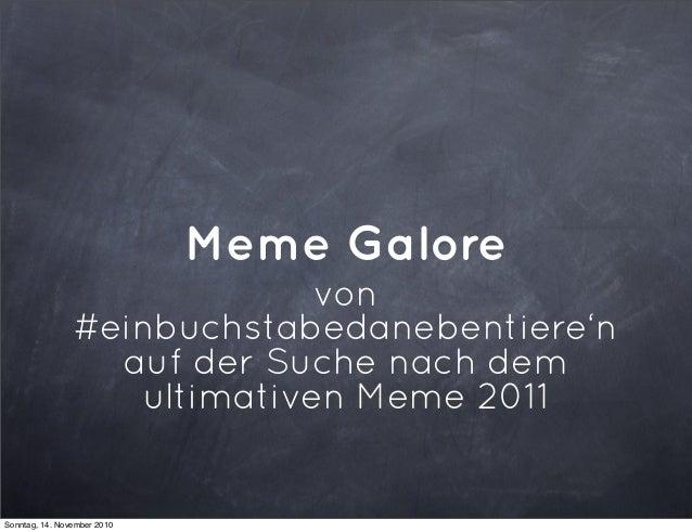 Meme Galore von #einbuchstabedanebentiere'n auf der Suche nach dem ultimativen Meme 2011 Sonntag, 14. November 2010