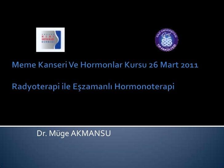 Meme Kanseri Ve Hormonlar Kursu 26 Mart 2011 Radyoterapi ile Eşzamanlı Hormonoterapi<br />Dr. Müge AKMANSU<br />