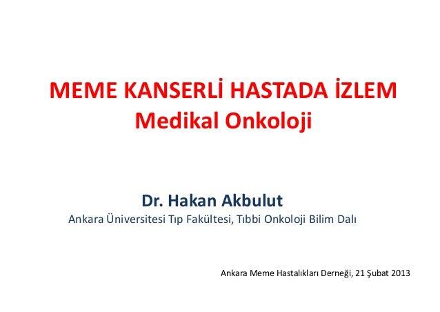 MEME KANSERLİ HASTADA İZLEM      Medikal Onkoloji                Dr. Hakan Akbulut Ankara Üniversitesi Tıp Fakültesi, Tıbb...