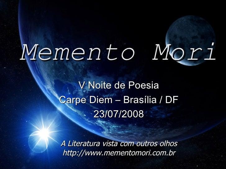 Memento Mori V Noite de Poesia Carpe Diem – Brasília / DF 23/07/2008 A Literatura vista com outros olhos http://www.mement...