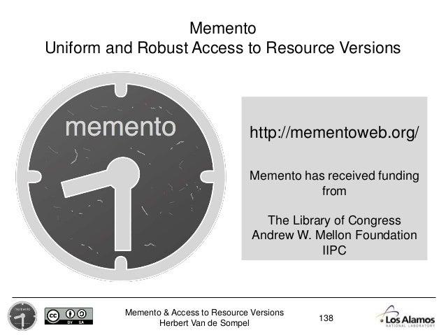 Memento & Access to Resource Versions Herbert Van de Sompel http://mementoweb.org/ Memento Uniform and Robust Access to Re...