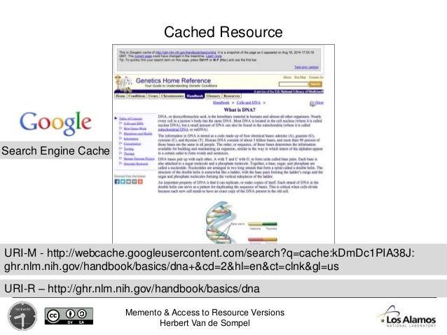 Memento & Access to Resource Versions Herbert Van de Sompel Search Engine Cache Cached Resource URI-R – http://ghr.nlm.nih...