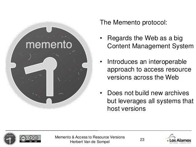 Memento & Access to Resource Versions Herbert Van de Sompel The Memento protocol: • Regards the Web as a big Content Manag...