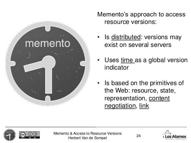 Memento & Access to Resource Versions Herbert Van de Sompel Memento's approach to access resource versions: • Is distribut...
