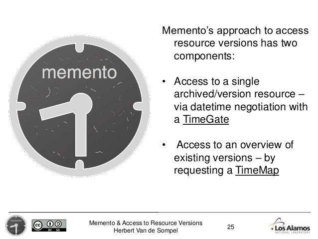 Memento & Access to Resource Versions Herbert Van de Sompel Memento's approach to access resource versions has two compone...