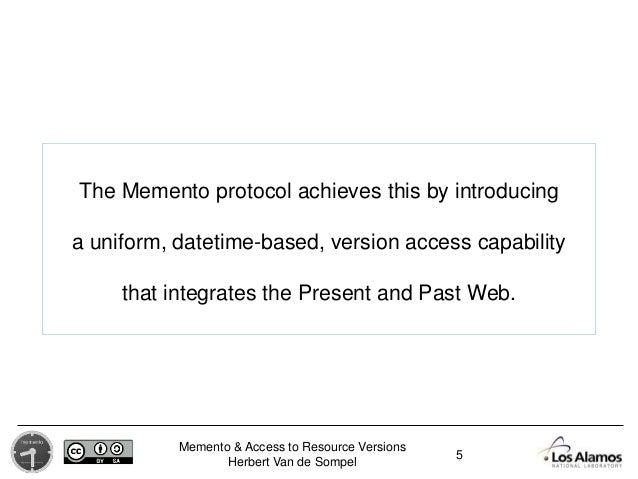 Memento & Access to Resource Versions Herbert Van de Sompel The Memento protocol achieves this by introducing a uniform, d...
