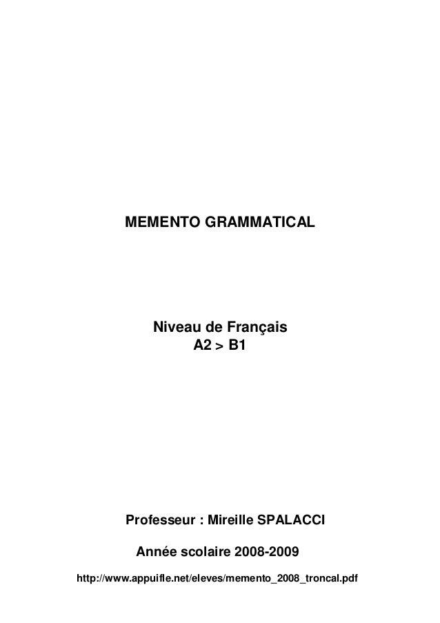 MEMENTO GRAMMATICAL Niveau de Français A2 > B1 Professeur : Mireille SPALACCI Année scolaire 2008-2009 http://www.appuifle...