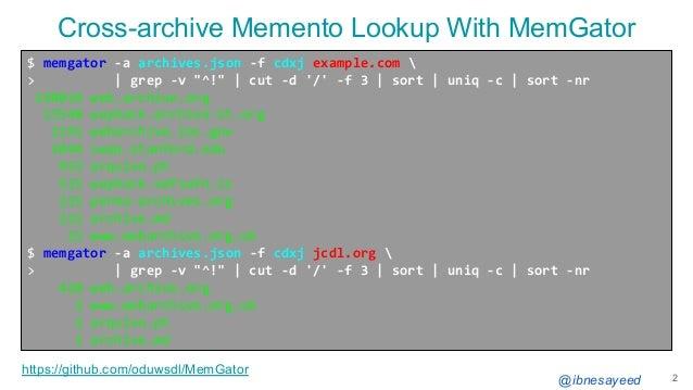 "@ibnesayeed 2 $ memgator -a archives.json -f cdxj example.com  > | grep -v ""^!"" | cut -d '/' -f 3 | sort | uniq -c | sort ..."