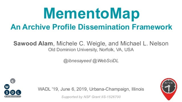 MementoMap An Archive Profile Dissemination Framework Sawood Alam, Michele C. Weigle, and Michael L. Nelson Old Dominion U...