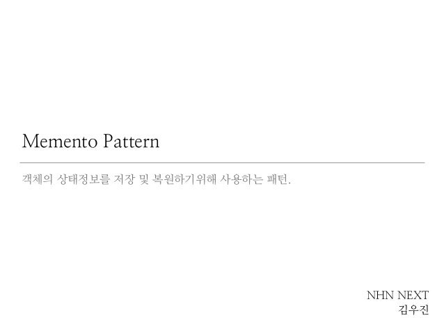 Memento Pattern  객체의 상태정보를 저장 및 복원하기위해 사용하는 패턴.  NHN NEXT  김우진