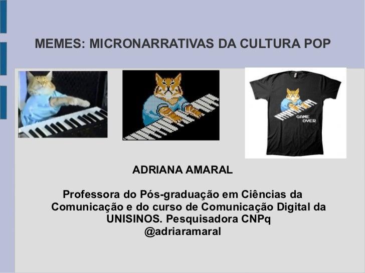 MEMES: MICRONARRATIVAS DA CULTURA POP                ADRIANA AMARAL    Professora do Pós-graduação em Ciências da  Comunic...