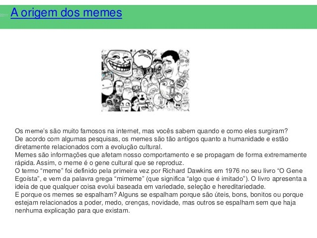 2211   A origem dos memes       Os meme's são muito famosos na internet, mas vocês sabem quando e como eles surgiram?     ...