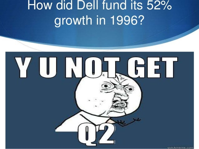 how did dell fund its 52 growth in 1996 Peter senge and the learning organization  corporate sponsorship to fund pilot programmes that carry  with peter senge' educational leadership, 52(7).
