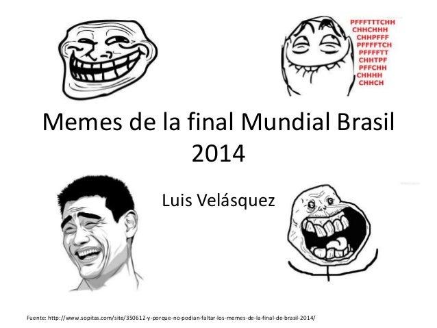 Memes de la final Mundial Brasil 2014 Luis Velásquez Fuente: http://www.sopitas.com/site/350612-y-porque-no-podian-faltar-...