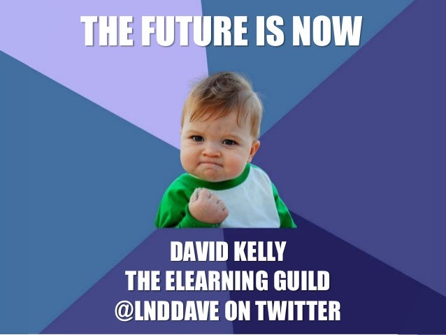 THE FUTURE IS NOW  DAVID KELLY  THE ELEARNING GUILD  @LNDDAVE ON TWITTER