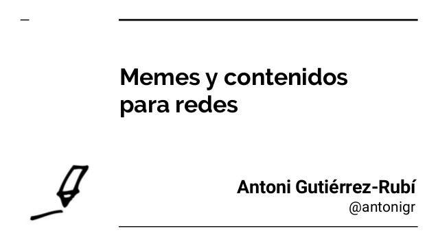 Memes y contenidos para redes Antoni Guti�rrez-Rub� @antonigr