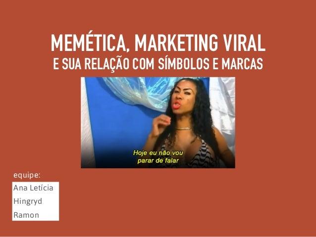 MEMÉTICA, MARKETING VIRAL E SUA RELAÇÃO COM SÍMBOLOS E MARCAS Ana Letícia Hingryd Ramon equipe: