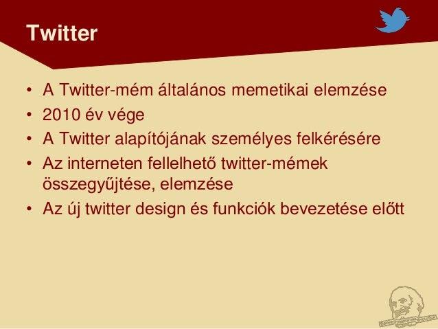 Twitter• A Twitter-mém általános memetikai elemzése• 2010 év vége• A Twitter alapítójának személyes felkérésére• Az intern...