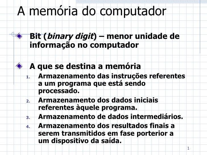 A memória do computador <ul><li>Bit ( binary digit ) – menor unidade de informação no computador </li></ul><ul><li>A que s...