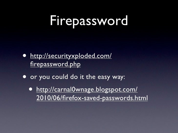 Firepassword  • http://securityxploded.com/   firepassword.php • or you could do it the easy way:  • http://carnal0wnage.bl...