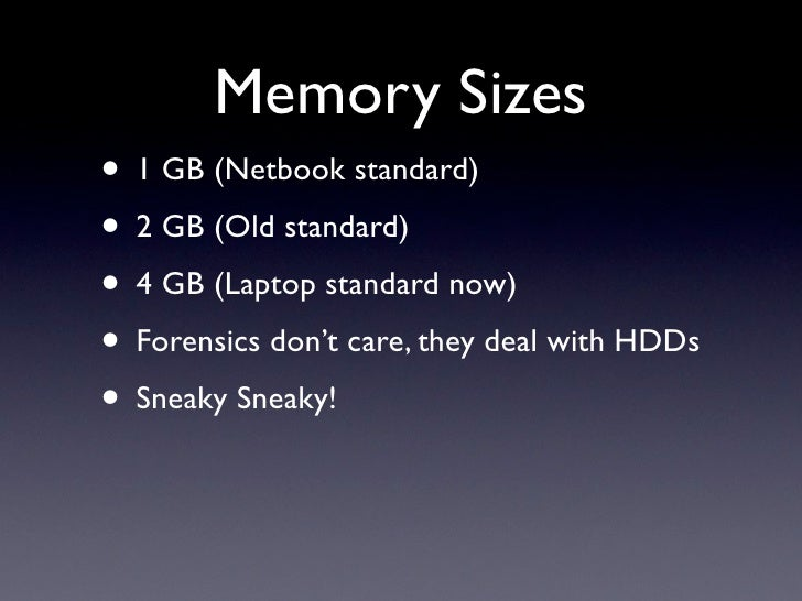 Memory Sizes • 1 GB (Netbook standard) • 2 GB (Old standard) • 4 GB (Laptop standard now) • Forensics don't care, they dea...
