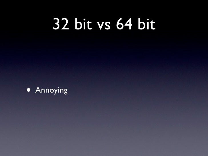 32 bit vs 64 bit   • Annoying