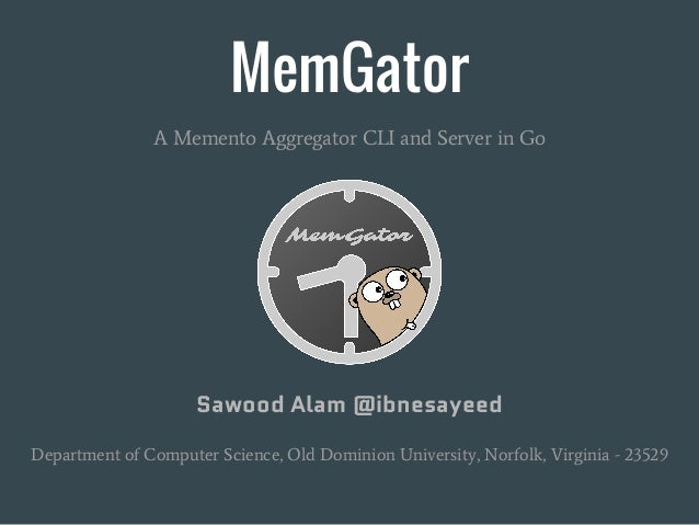 MemGator A Memento Aggregator CLI and Server in Go Sawood Alam @ibnesayeed Department of Computer Science, Old Dominion Un...