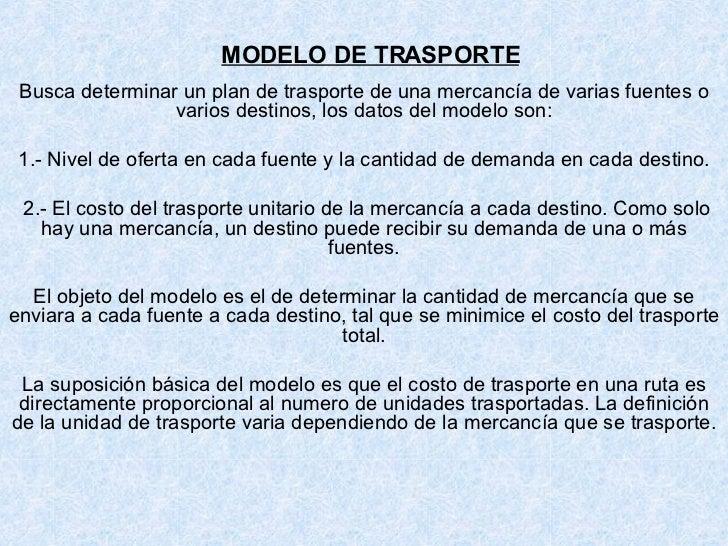 MODELO DE TRASPORTE Busca determinar un plan de trasporte de una mercancía de varias fuentes o varios destinos, los datos ...