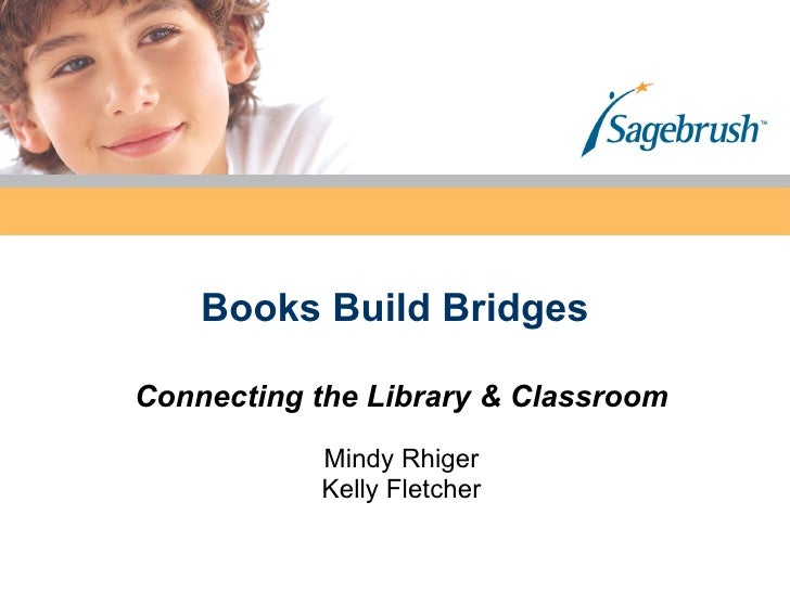 Books Build Bridges Connecting the Library & Classroom Mindy Rhiger Kelly Fletcher