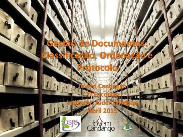 Gestão de Documentos: Classificação, Ordenação e Protocolo Jovem Candango 2º Encontro Instrutor: Jader Windson Abril 2015