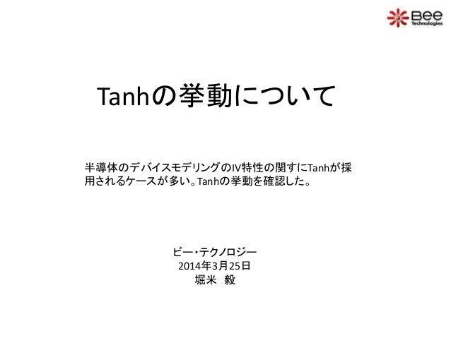 Tanhの挙動について 半導体のデバイスモデリングのIV特性の関すにTanhが採 用されるケースが多い。Tanhの挙動を確認した。 ビー・テクノロジー 2014年3月25日 堀米 毅