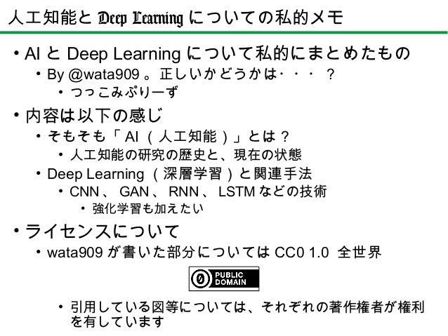 • AI と Deep Learning について私的にまとめたもの • By @wata909 。正しいかどうかは・・・? • つっこみぷりーず • 内容は以下の感じ • そもそも「 AI (人工知能)」とは? • 人工知能の研究の歴史と、現...