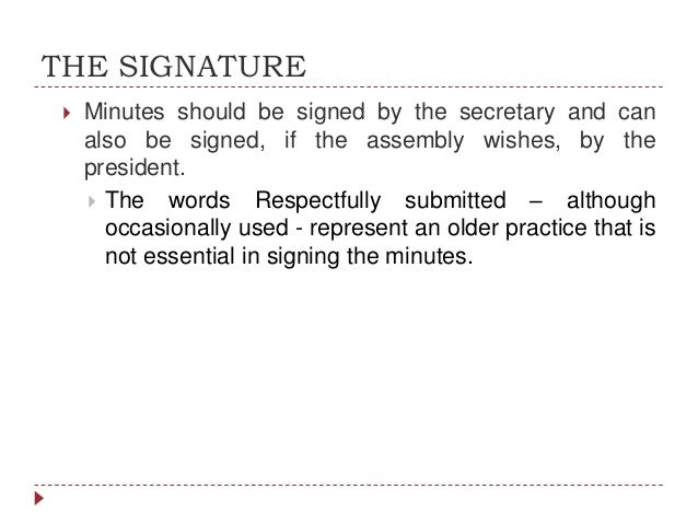 THE SIGNATURE   Minutes should be signed by the secretary and can also be signed, if the assembly wishes, by the presiden...