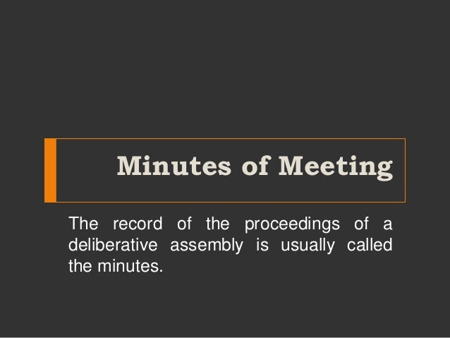 Minutes of Meeting The record of the proceedings of a deliberative assembly is usually called the minutes.
