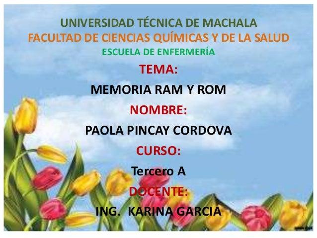 UNIVERSIDAD TÉCNICA DE MACHALA FACULTAD DE CIENCIAS QUÍMICAS Y DE LA SALUD ESCUELA DE ENFERMERÍA  TEMA: MEMORIA RAM Y ROM ...