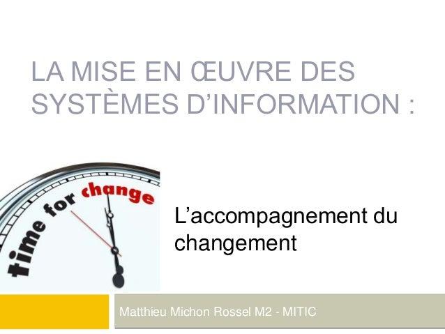 LA MISE EN ŒUVRE DES SYSTÈMES D'INFORMATION : Matthieu Michon Rossel M2 - MITIC L'accompagnement du changement