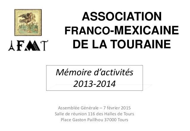 ASSOCIATION FRANCO-MEXICAINE DE LA TOURAINE Mémoire d'activités 2013-2014 Assemblée Générale – 7 février 2015 Salle de réu...