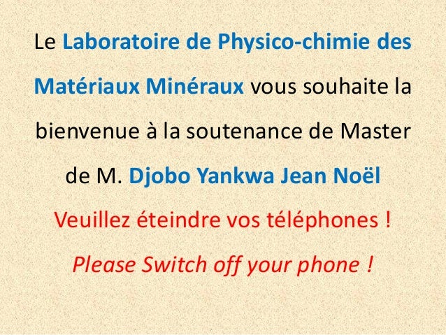 Le Laboratoire de Physico-chimie des Matériaux Minéraux vous souhaite la  bienvenue à la soutenance de Master de M. Djobo ...