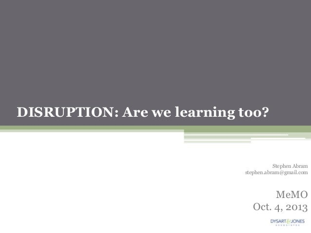 DISRUPTION: Are we learning too? Stephen Abram stephen.abram@gmail.com MeMO Oct. 4, 2013