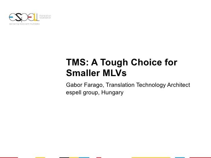TMS: A Tough Choice for Smaller MLVs Gabor Farago, Translation Technology Architect espell group, Hungary