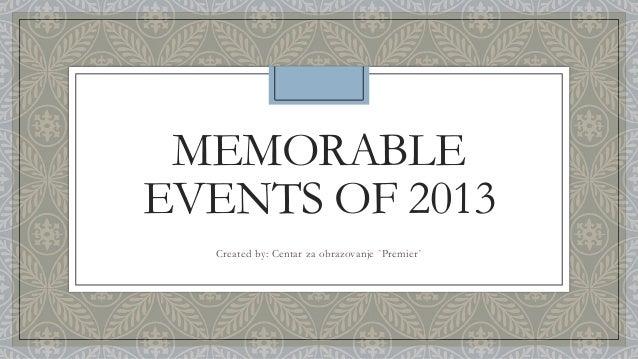 MEMORABLE EVENTS OF 2013 Created by: Centar za obrazovanje `Premier`