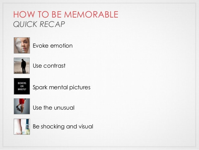 HOW TO BE MEMORABLE QUICK RECAP Evoke emotion Use contrast Spark mental pictures Use the unusual Be shocking and visual