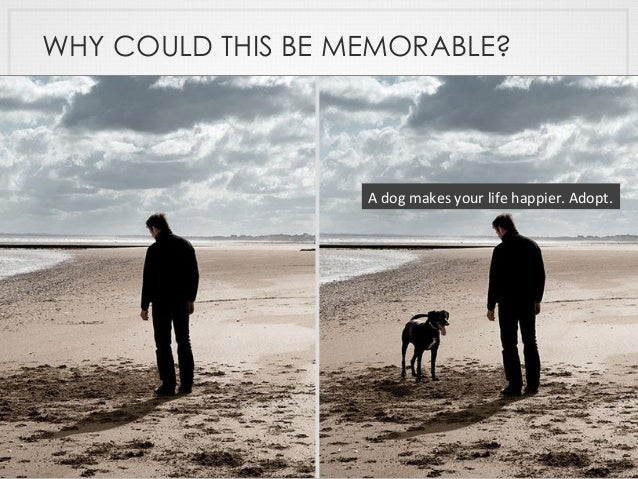 WHY COULD THIS BE MEMORABLE? A  dog  makes  your  life  happier.  Adopt.
