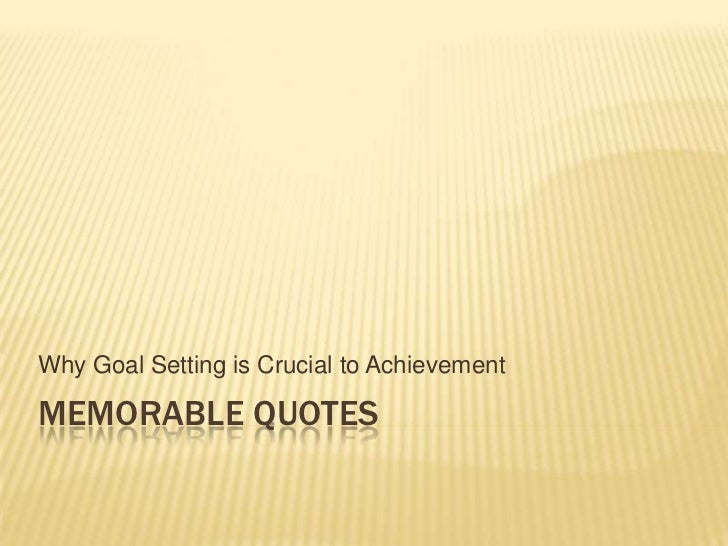 Memorable quotes<br />Why Goal Setting is Crucial to Achievement<br />